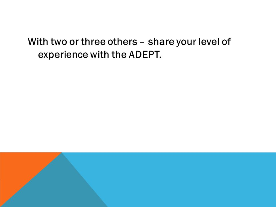 With two or three others – share your level of experience with the ADEPT.
