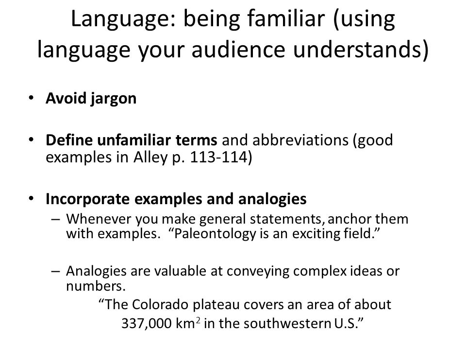 Language: being familiar (using language your audience understands) Avoid jargon Define unfamiliar terms and abbreviations (good examples in Alley p.