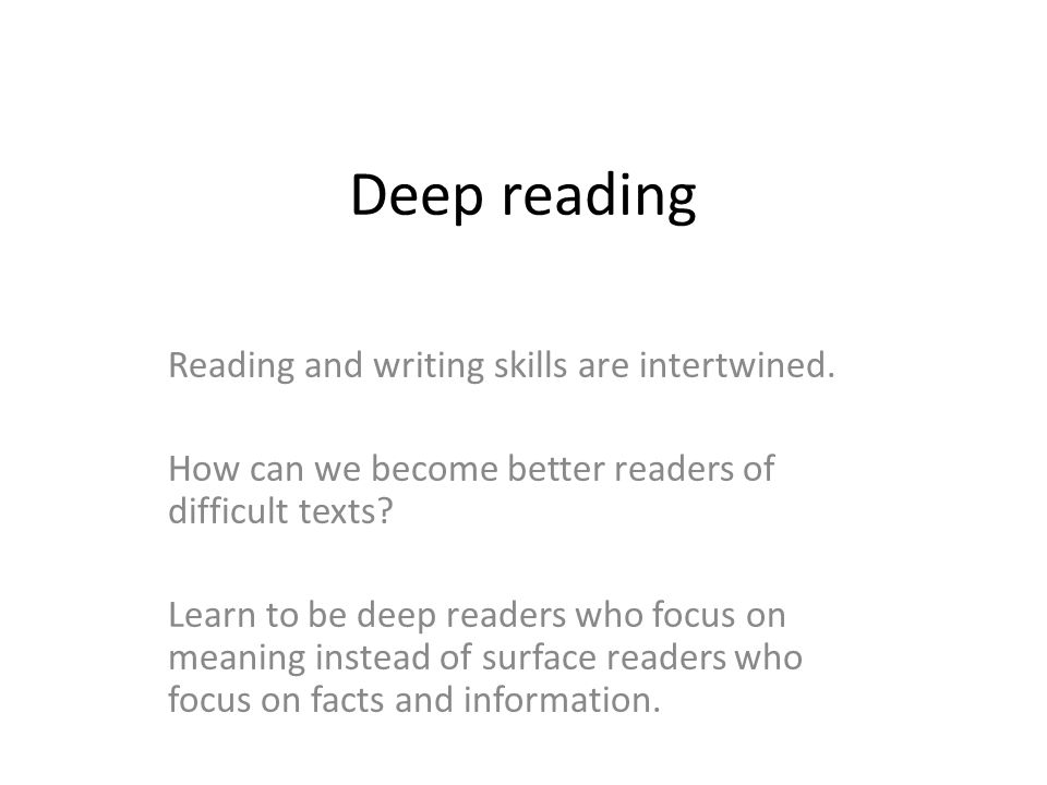 Deep reading Reading and writing skills are intertwined. How can we become better readers of difficult texts? Learn to be deep readers who focus on me