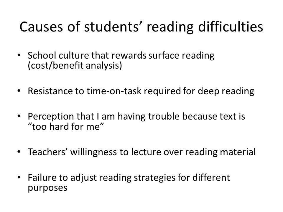 Causes of students' reading difficulties School culture that rewards surface reading (cost/benefit analysis) Resistance to time-on-task required for d