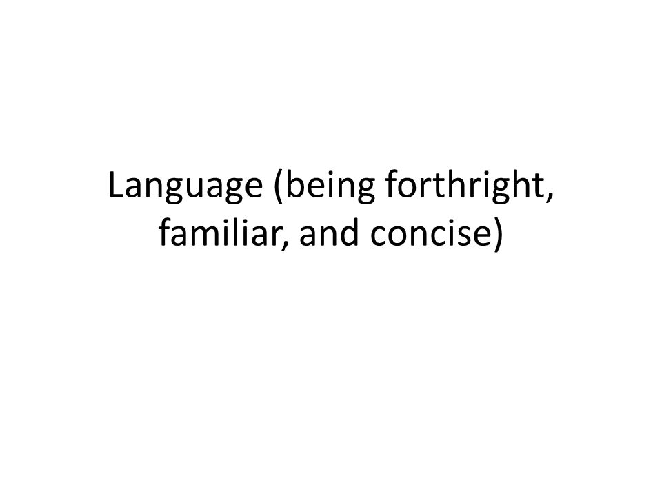 Language: being forthright (sincere and straightforward) Control tone (what language says about your attitude towards the subject) – Avoid pretentious words (e.g., component/part, facilitate/cause, utilize/use) – Avoid arrogant phrases (e.g., as is well known clearly demonstrate ) – Avoid silliness (e.g., clichés, or things that make you cringe, in correspondence, meaningful growth position )