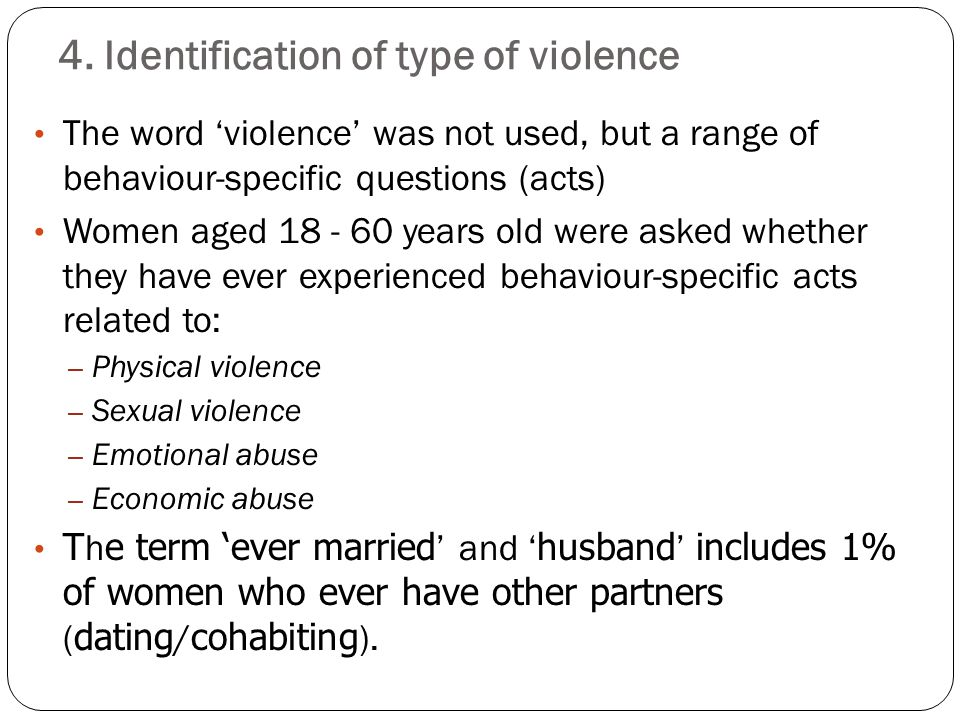 4. Identification of type of violence The word 'violence' was not used, but a range of behaviour-specific questions (acts) Women aged 18 - 60 years ol