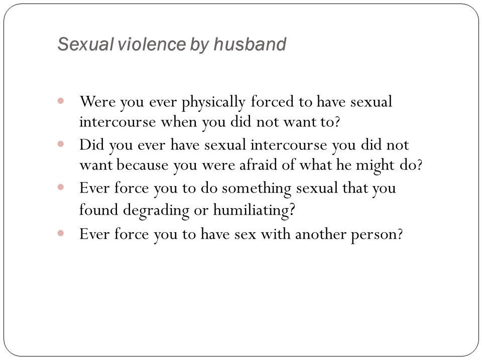 Sexual violence by husband Were you ever physically forced to have sexual intercourse when you did not want to.
