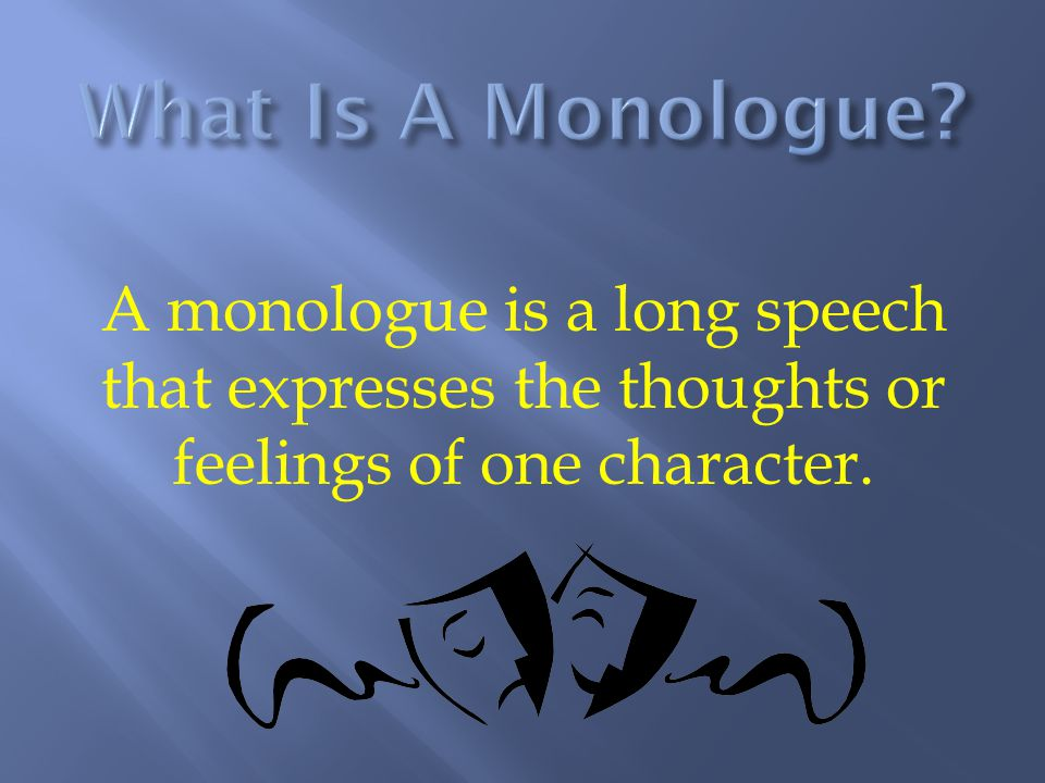 In theatre, the monologue can be a great gift.