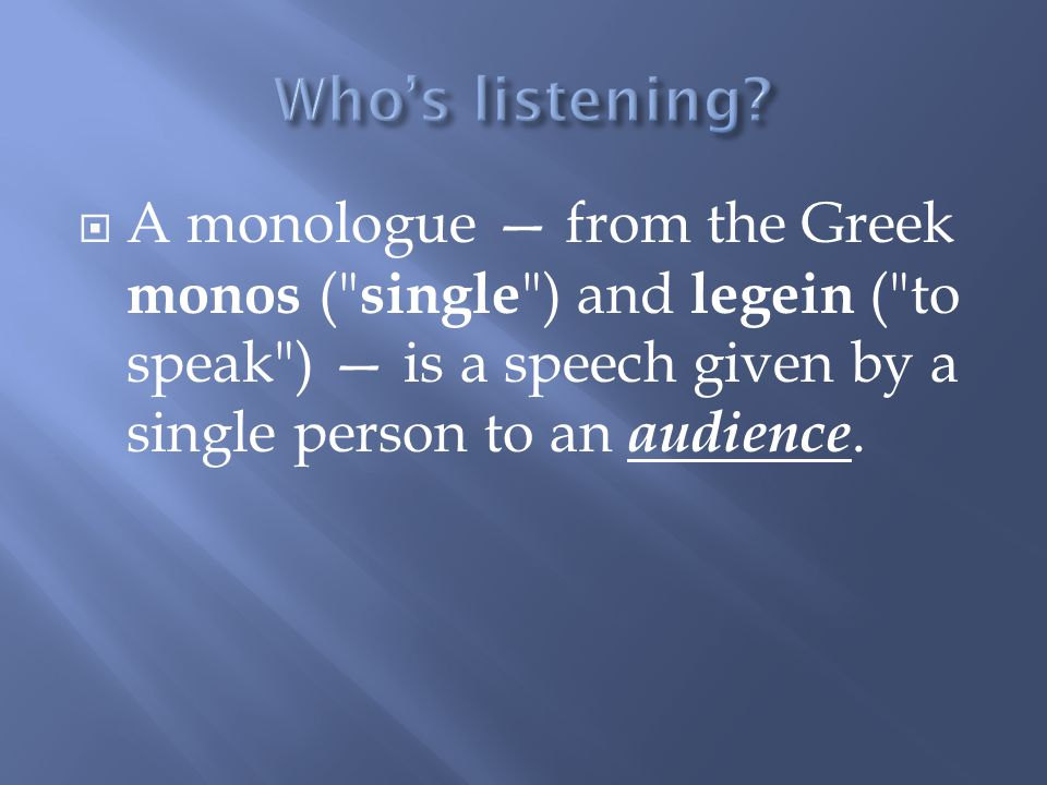  A monologue — from the Greek monos ( single ) and legein ( to speak ) — is a speech given by a single person to an audience.