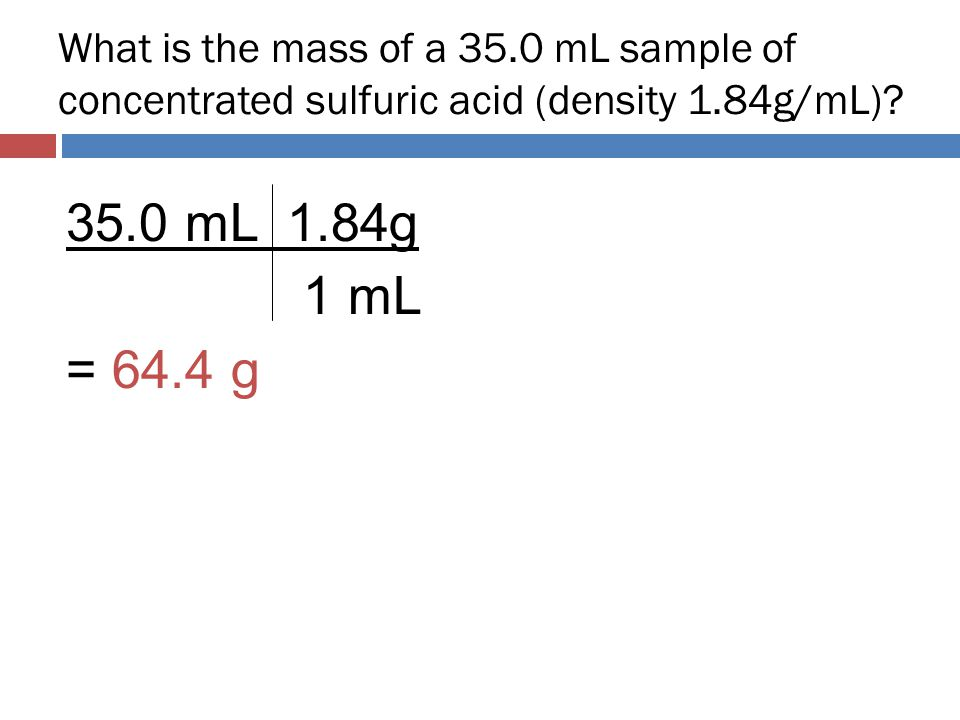 What is the mass of a 35.0 mL sample of concentrated sulfuric acid (density 1.84g/mL)? 35.0 mL 1.84g 1 mL = 64.4 g