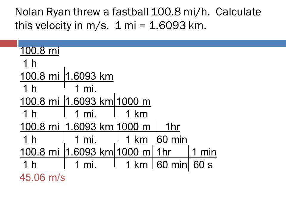 Nolan Ryan threw a fastball 100.8 mi/h. Calculate this velocity in m/s. 1 mi = 1.6093 km. 100.8 mi 1 h 100.8 mi 1.6093 km 1 h 1 mi. 100.8 mi 1.6093 km