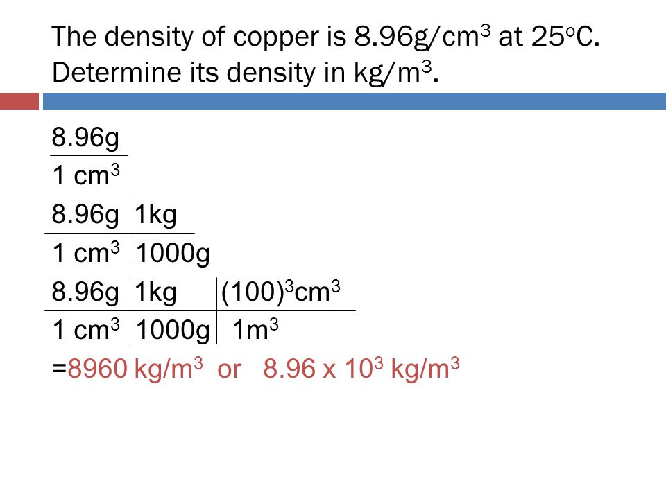 The density of copper is 8.96g/cm 3 at 25 o C. Determine its density in kg/m 3. 8.96g 1 cm 3 8.96g 1kg 1 cm 3 1000g 8.96g 1kg (100) 3 cm 3 1 cm 3 1000