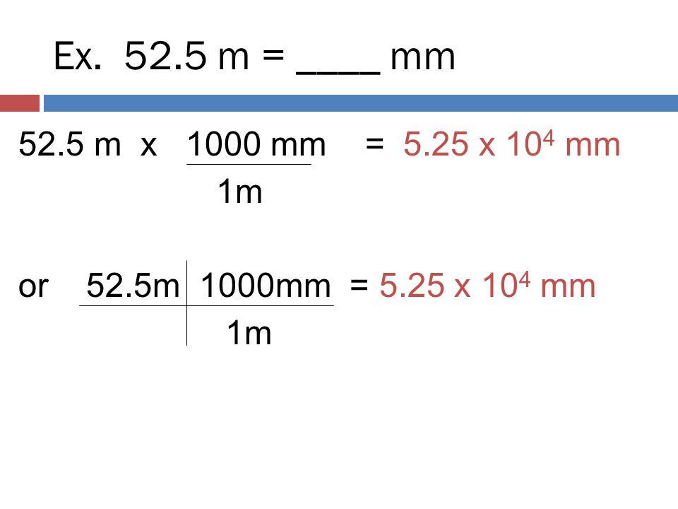 Ex. 52.5 m = ____ mm 52.5 m x 1000 mm = 5.25 x 10 4 mm 1m or 52.5m 1000mm = 5.25 x 10 4 mm 1m