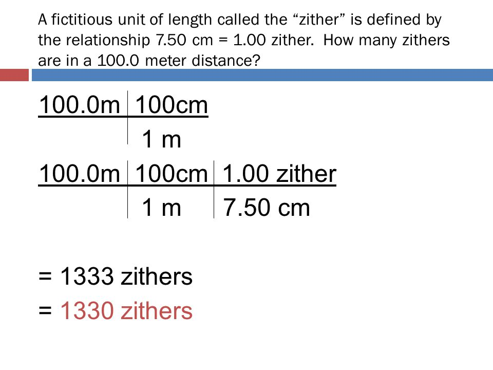 """A fictitious unit of length called the """"zither"""" is defined by the relationship 7.50 cm = 1.00 zither. How many zithers are in a 100.0 meter distance?"""