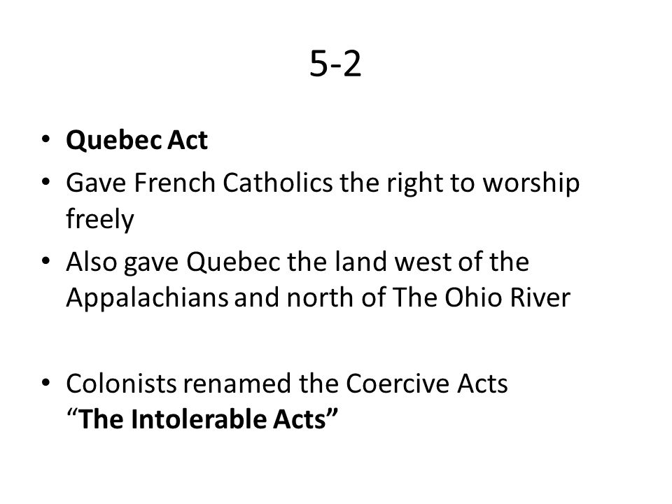 5-2 Quebec Act Gave French Catholics the right to worship freely Also gave Quebec the land west of the Appalachians and north of The Ohio River Coloni