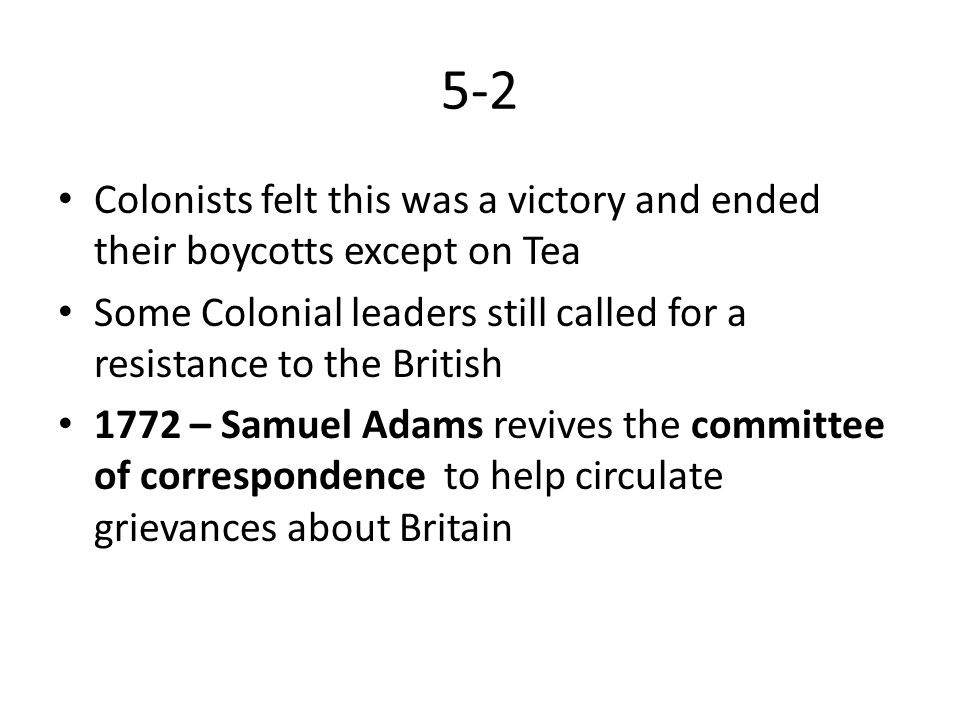 5-2 Colonists think of British colonial policy as a conspiracy against liberty Tea Act 1773 – Issued to save The Dutch East India company from ruin – Allowed them to bypass most of the taxes placed on imported tea in the colonies – This allowed them to undercut, or sell their tea cheaper than, their colonial competition