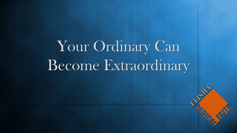 Your Ordinary Can Become Extraordinary