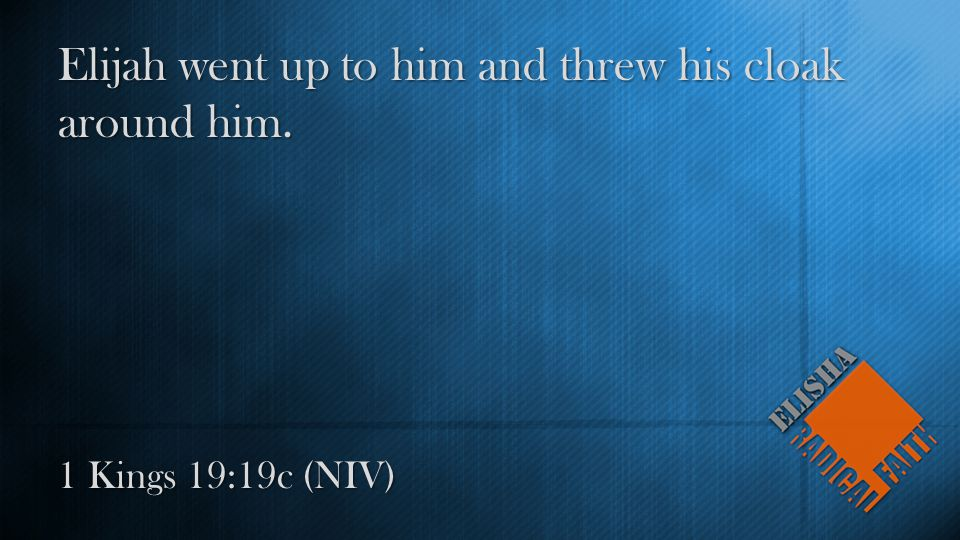 1 Kings 19:19c (NIV) Elijah went up to him and threw his cloak around him.