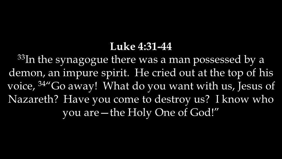 Luke 4:31-44 33 In the synagogue there was a man possessed by a demon, an impure spirit.