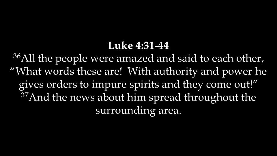 Luke 4:31-44 36 All the people were amazed and said to each other, What words these are.