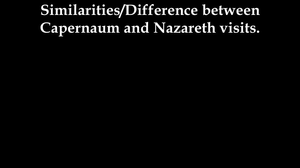 Similarities/Difference between Capernaum and Nazareth visits.