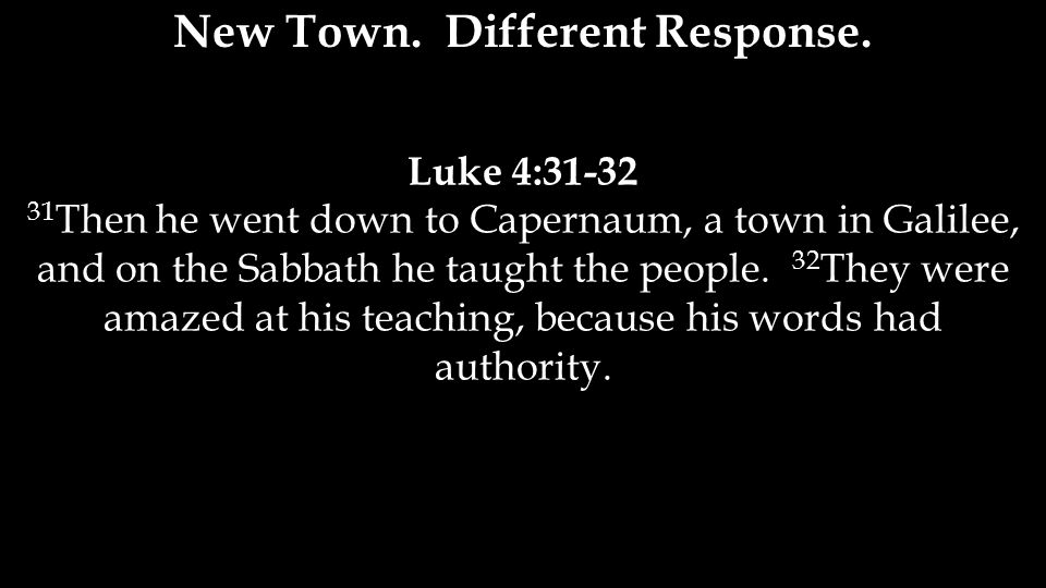 Luke 4:31-32 31 Then he went down to Capernaum, a town in Galilee, and on the Sabbath he taught the people.