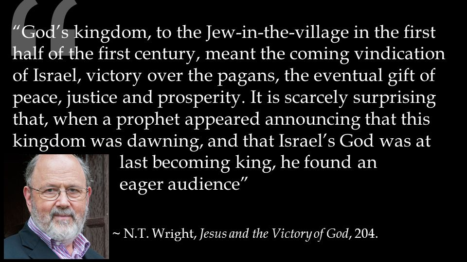 God's kingdom, to the Jew-in-the-village in the first half of the first century, meant the coming vindication of Israel, victory over the pagans, the eventual gift of peace, justice and prosperity.