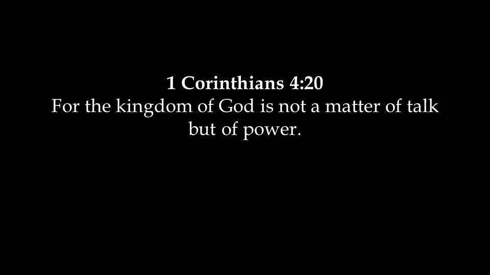 1 Corinthians 4:20 For the kingdom of God is not a matter of talk but of power.
