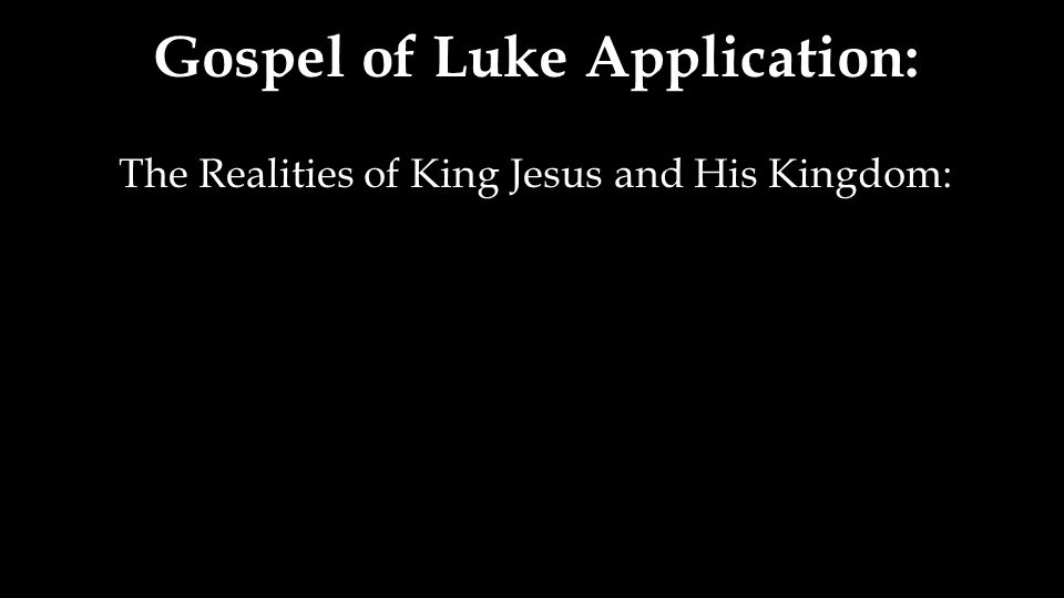 Gospel of Luke Application: The Realities of King Jesus and His Kingdom:
