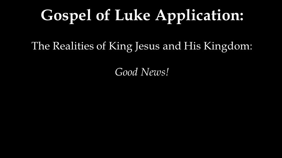 Gospel of Luke Application: The Realities of King Jesus and His Kingdom: Good News!