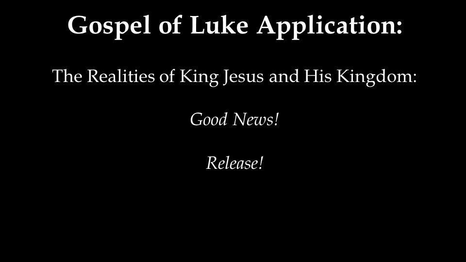 Gospel of Luke Application: The Realities of King Jesus and His Kingdom: Good News! Release!