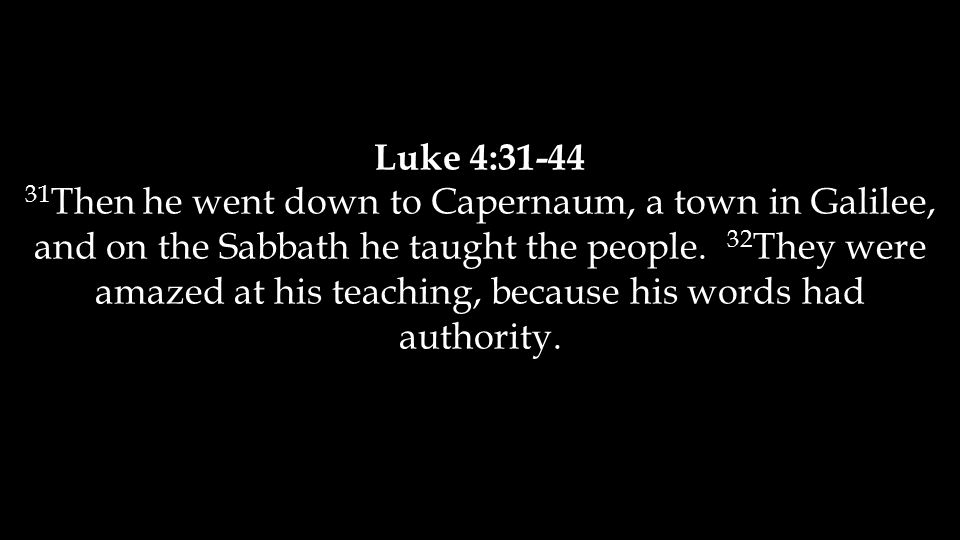 Luke 4:31-44 31 Then he went down to Capernaum, a town in Galilee, and on the Sabbath he taught the people.