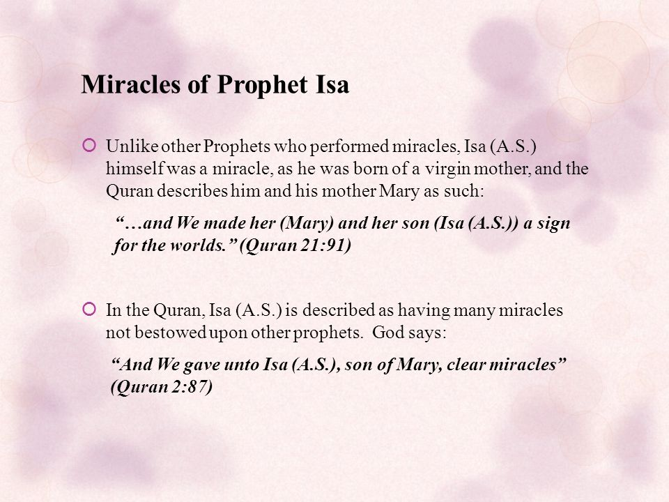 Miracles of Prophet Isa  Unlike other Prophets who performed miracles, Isa (A.S.) himself was a miracle, as he was born of a virgin mother, and the Quran describes him and his mother Mary as such: …and We made her (Mary) and her son (Isa (A.S.)) a sign for the worlds. (Quran 21:91)  In the Quran, Isa (A.S.) is described as having many miracles not bestowed upon other prophets.