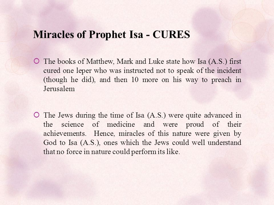 Miracles of Prophet Isa - CURES  The books of Matthew, Mark and Luke state how Isa (A.S.) first cured one leper who was instructed not to speak of the incident (though he did), and then 10 more on his way to preach in Jerusalem  The Jews during the time of Isa (A.S.) were quite advanced in the science of medicine and were proud of their achievements.