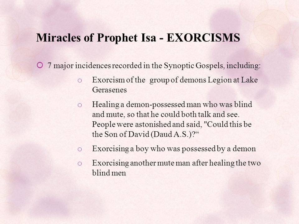Miracles of Prophet Isa - EXORCISMS  7 major incidences recorded in the Synoptic Gospels, including: o Exorcism of the group of demons Legion at Lake Gerasenes o Healing a demon-possessed man who was blind and mute, so that he could both talk and see.
