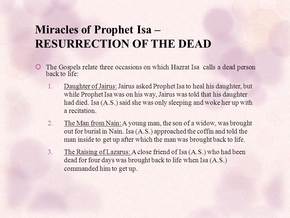 Miracles of Prophet Isa – RESURRECTION OF THE DEAD  The Gospels relate three occasions on which Hazrat Isa calls a dead person back to life: 1.Daughter of Jairus: Jairus asked Prophet Isa to heal his daughter, but while Prophet Isa was on his way, Jairus was told that his daughter had died.