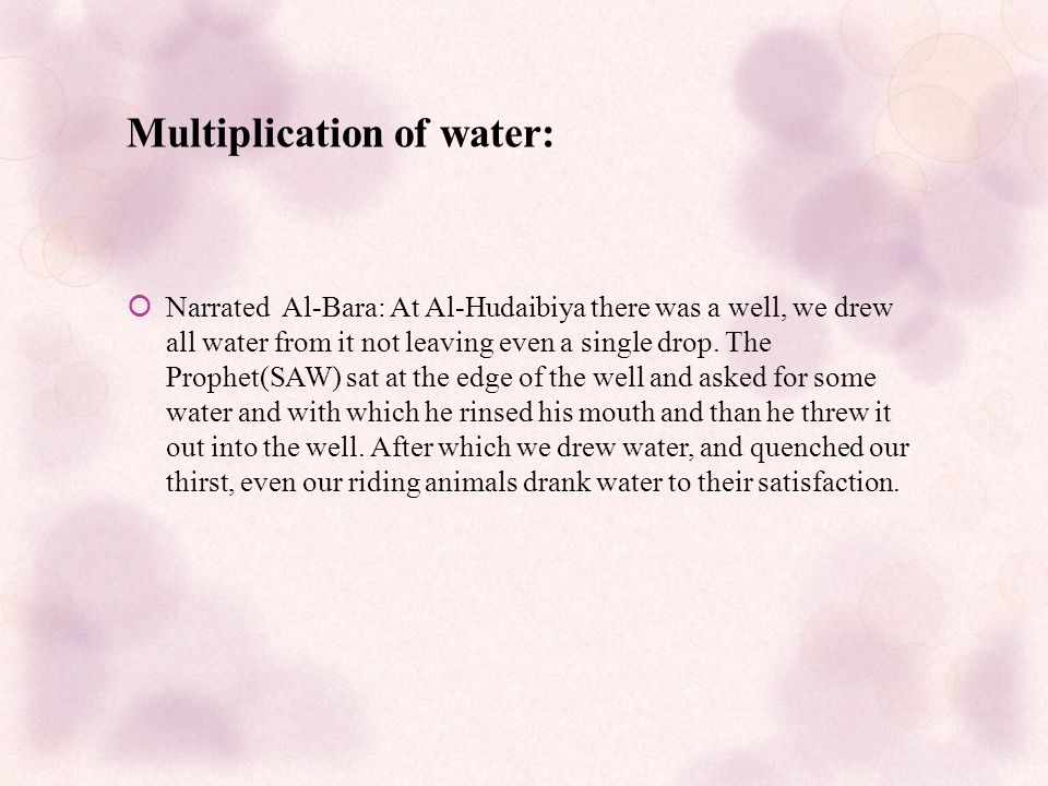 Multiplication of water:  Narrated Al-Bara: At Al-Hudaibiya there was a well, we drew all water from it not leaving even a single drop.