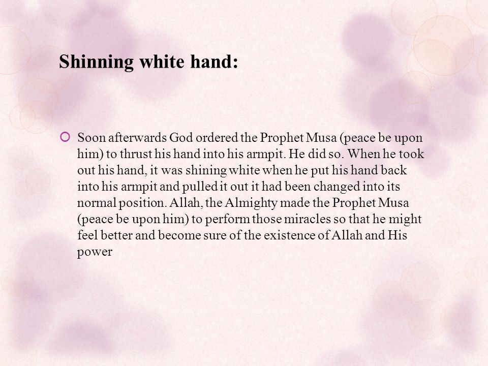 Shinning white hand:  Soon afterwards God ordered the Prophet Musa (peace be upon him) to thrust his hand into his armpit.