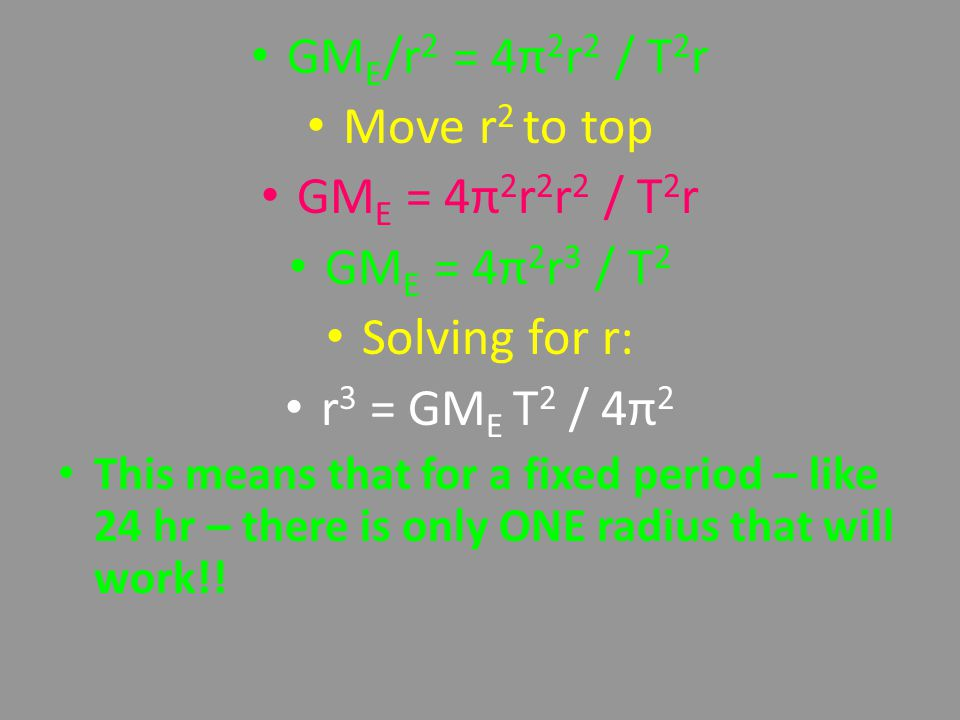 Move r 2 to top GM E = 4π 2 r 2 r 2 / T 2 r GM E = 4π 2 r 3 / T 2 Solving for r: r 3 = GM E T 2 / 4π 2 This means that for a fixed period – like 24 hr – there is only ONE radius that will work!!