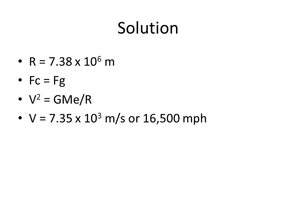 Solution R = 7.38 x 10 6 m Fc = Fg V 2 = GMe/R V = 7.35 x 10 3 m/s or 16,500 mph