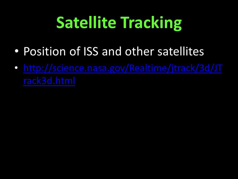 Satellite Tracking Position of ISS and other satellites http://science.nasa.gov/Realtime/jtrack/3d/JT rack3d.html http://science.nasa.gov/Realtime/jtrack/3d/JT rack3d.html