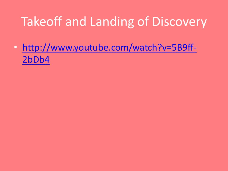Takeoff and Landing of Discovery http://www.youtube.com/watch?v=5B9ff- 2bDb4 http://www.youtube.com/watch?v=5B9ff- 2bDb4