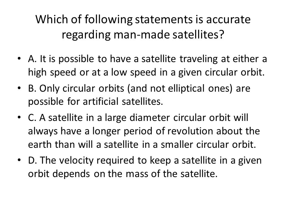 Which of following statements is accurate regarding man-made satellites.