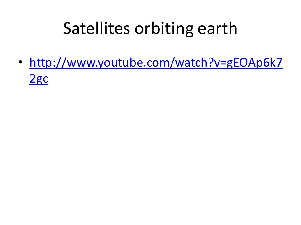 Satellites orbiting earth http://www.youtube.com/watch?v=gEOAp6k7 2gc http://www.youtube.com/watch?v=gEOAp6k7 2gc