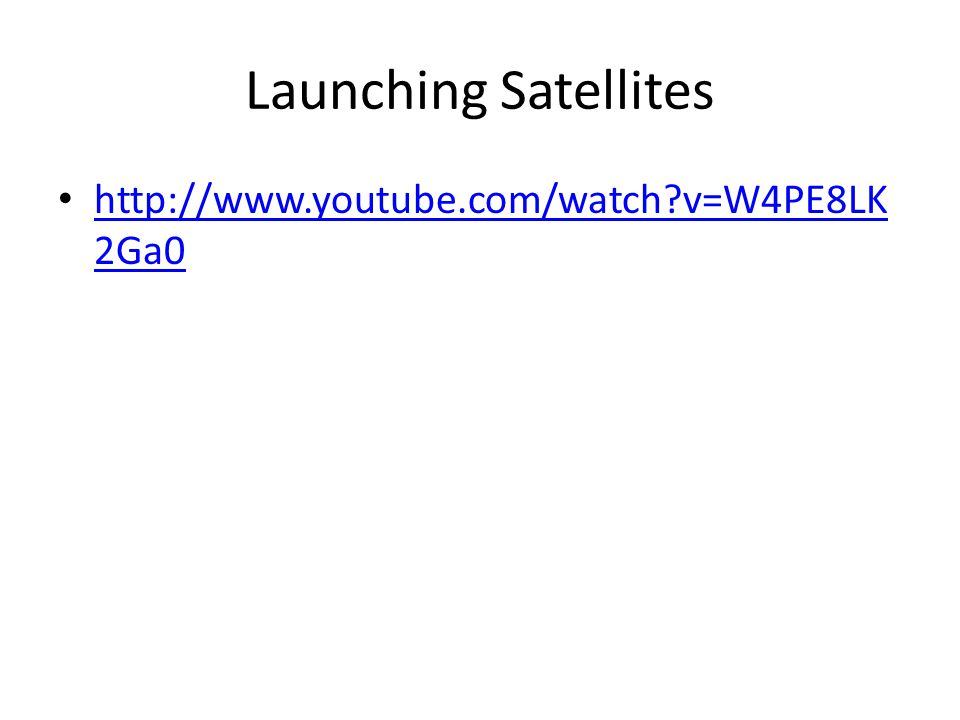 Launching Satellites http://www.youtube.com/watch?v=W4PE8LK 2Ga0 http://www.youtube.com/watch?v=W4PE8LK 2Ga0