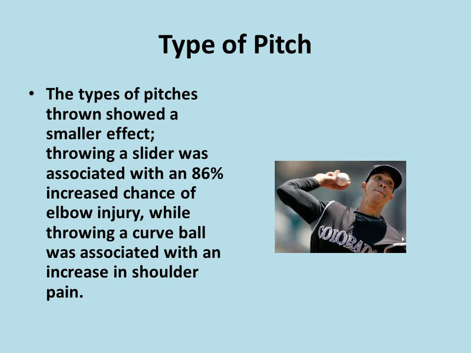 Type of Pitch The types of pitches thrown showed a smaller effect; throwing a slider was associated with an 86% increased chance of elbow injury, while throwing a curve ball was associated with an increase in shoulder pain.