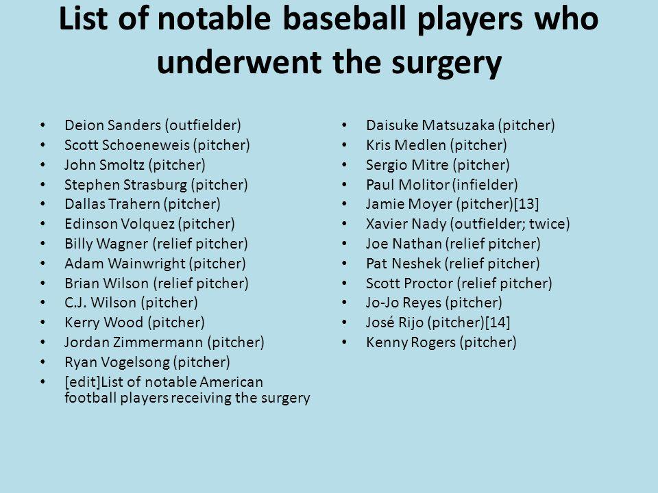 List of notable baseball players who underwent the surgery Deion Sanders (outfielder) Scott Schoeneweis (pitcher) John Smoltz (pitcher) Stephen Strasburg (pitcher) Dallas Trahern (pitcher) Edinson Volquez (pitcher) Billy Wagner (relief pitcher) Adam Wainwright (pitcher) Brian Wilson (relief pitcher) C.J.