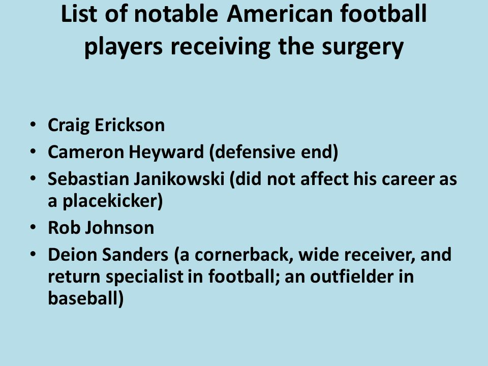 List of notable American football players receiving the surgery Craig Erickson Cameron Heyward (defensive end) Sebastian Janikowski (did not affect his career as a placekicker) Rob Johnson Deion Sanders (a cornerback, wide receiver, and return specialist in football; an outfielder in baseball)