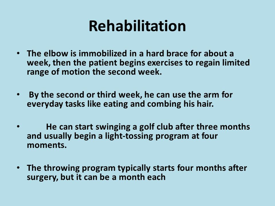 Rehabilitation The elbow is immobilized in a hard brace for about a week, then the patient begins exercises to regain limited range of motion the second week.