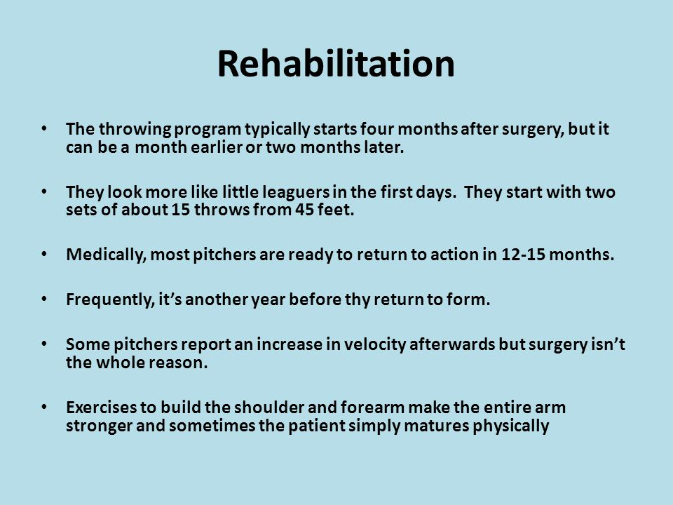 Rehabilitation The throwing program typically starts four months after surgery, but it can be a month earlier or two months later.