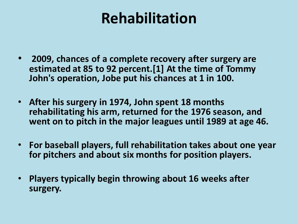 Rehabilitation 2009, chances of a complete recovery after surgery are estimated at 85 to 92 percent.[1] At the time of Tommy John s operation, Jobe put his chances at 1 in 100.