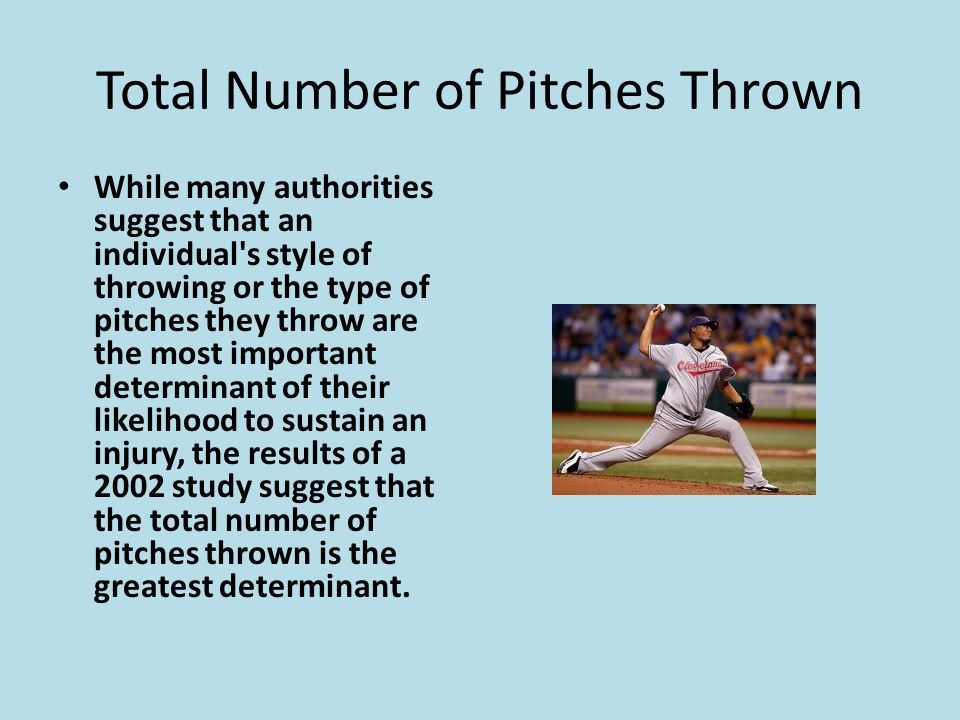 Total Number of Pitches Thrown While many authorities suggest that an individual s style of throwing or the type of pitches they throw are the most important determinant of their likelihood to sustain an injury, the results of a 2002 study suggest that the total number of pitches thrown is the greatest determinant.