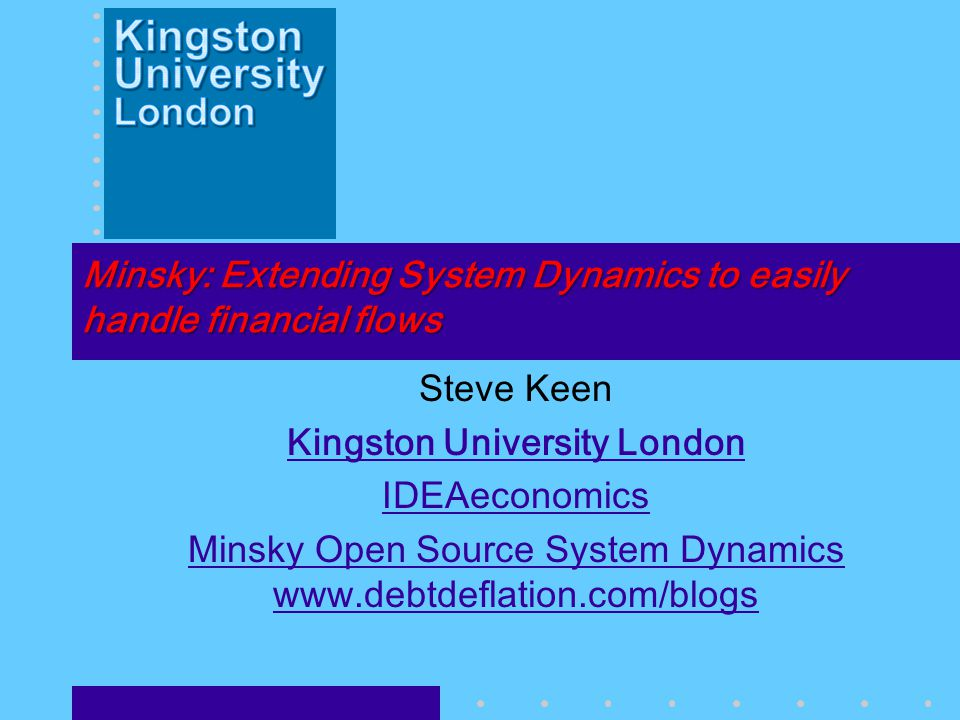 Minsky: Extending System Dynamics to easily handle financial flows Steve Keen Kingston University London IDEAeconomics Minsky Open Source System Dynamics www.debtdeflation.com/blogs