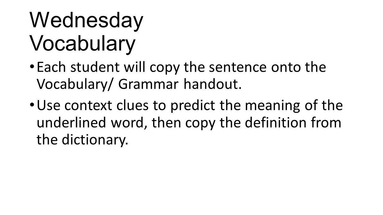 Wednesday Vocabulary Each student will copy the sentence onto the Vocabulary/ Grammar handout. Use context clues to predict the meaning of the underli